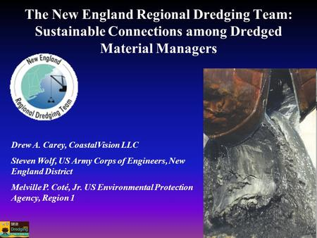 The New England Regional Dredging Team: Sustainable Connections among Dredged Material Managers Drew A. Carey, CoastalVision LLC Steven Wolf, US Army Corps.