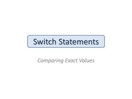 Switch Statements Comparing Exact Values. The Switch Statement: Syntax The switch statement provides another way to decide which statement to execute.
