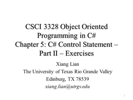 CSCI 3328 Object Oriented Programming in C# Chapter 5: C# Control Statement – Part II – Exercises 1 Xiang Lian The University of Texas Rio Grande Valley.