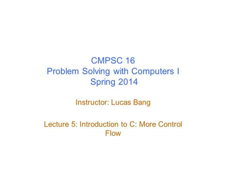 CMPSC 16 Problem Solving with Computers I Spring 2014 Instructor: Lucas Bang Lecture 5: Introduction to C: More Control Flow.