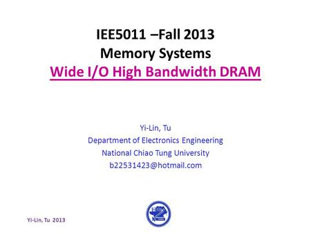 Yi-Lin, Tu 2013 IEE5011 –Fall 2013 Memory Systems Wide I/O High Bandwidth DRAM Yi-Lin, Tu Department of Electronics Engineering National Chiao Tung University.