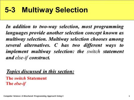 Computer Science: A Structured Programming Approach Using C1 5-3 Multiway Selection In addition to two-way selection, most programming languages provide.