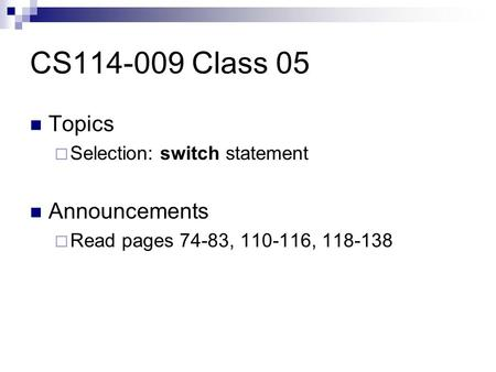 CS114-009 Class 05 Topics  Selection: switch statement Announcements  Read pages 74-83, 110-116, 118-138.