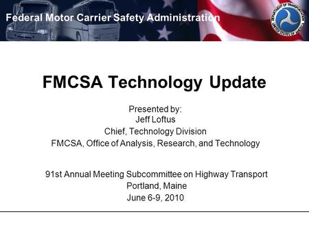 FMCSA Technology Update Presented by: Jeff Loftus Chief, Technology Division FMCSA, Office of Analysis, Research, and Technology 91st Annual Meeting Subcommittee.