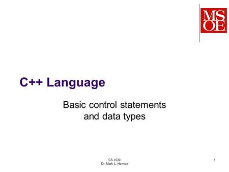 CS-1030 Dr. Mark L. Hornick 1 C++ Language Basic control statements and data types.
