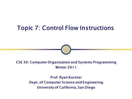 Topic 7: Control Flow Instructions CSE 30: Computer Organization and Systems Programming Winter 2011 Prof. Ryan Kastner Dept. of Computer Science and Engineering.