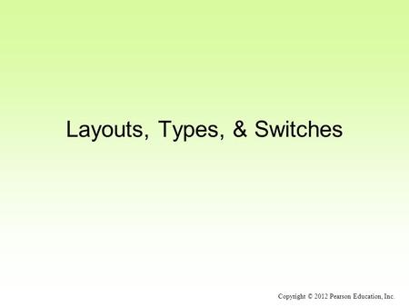 Layouts, Types, & Switches Copyright © 2012 Pearson Education, Inc.