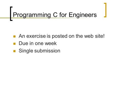 Programming C for Engineers An exercise is posted on the web site! Due in one week Single submission.