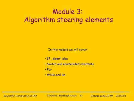 Module 3: Steering&Arrays #1 2000/01Scientific Computing in OOCourse code 3C59 Module 3: Algorithm steering elements If, elseif, else Switch and enumerated.