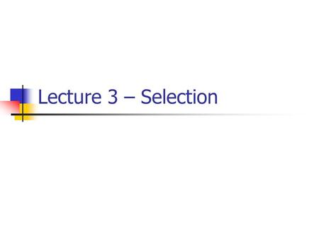 Lecture 3 – Selection. Outline Recall selection control structure Types of selection One-way selection Two-way selection Multi-selection Compound statement.