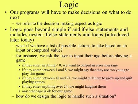 Logic Our programs will have to make decisions on what to do next –we refer to the decision making aspect as logic Logic goes beyond simple if and if-else.