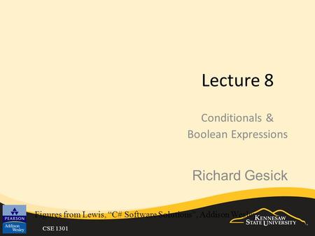 "CSE 1301 Lecture 8 Conditionals & Boolean Expressions Figures from Lewis, ""C# Software Solutions"", Addison Wesley Richard Gesick."