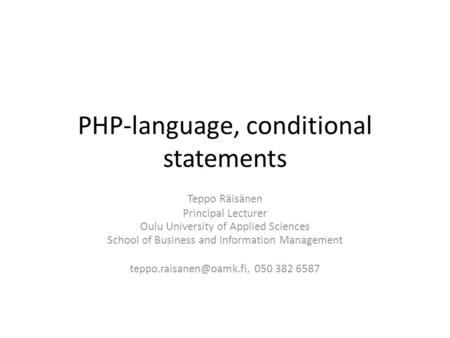 PHP-language, conditional statements Teppo Räisänen Principal Lecturer Oulu University of Applied Sciences School of Business and Information Management.