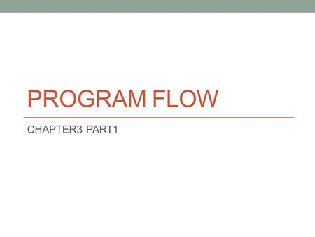 PROGRAM FLOW CHAPTER3 PART1. Objectives By the end of this section you should be able to: Differentiate between sequence, selection, and repetition structure.