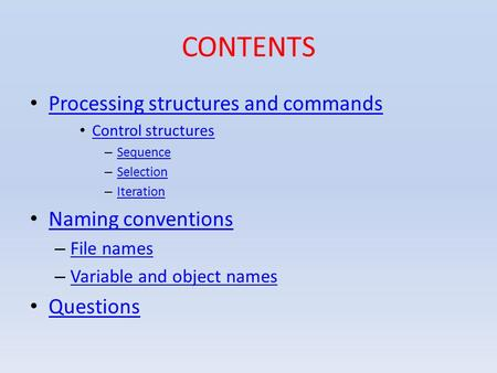 CONTENTS Processing structures and commands Control structures – Sequence Sequence – Selection Selection – Iteration Iteration Naming conventions – File.