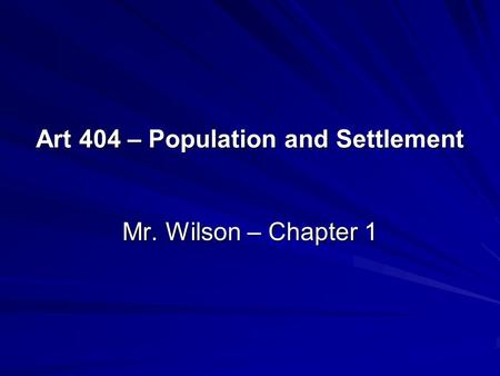 Art 404 – Population and Settlement Mr. Wilson – Chapter 1.