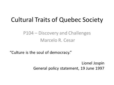 "Cultural Traits of Quebec Society P104 – Discovery and Challenges Marcelo R. Cesar ""Culture is the soul of democracy."" Lionel Jospin General policy statement,"