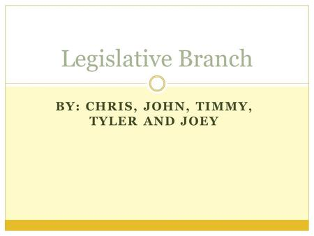BY: CHRIS, JOHN, TIMMY, TYLER AND JOEY Legislative Branch.