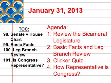 January 31, 2013 TOC: 98. Senate v House Chart 99. Basic Facts 100. Leg Branch Review 101. Is Congress Representative? Agenda: 1.Review the Bicameral Legislature.