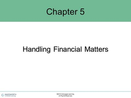 Handling Financial Matters Chapter 5 ©2013 Cengage Learning. All Rights Reserved.