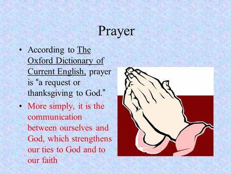 "Prayer According to The Oxford Dictionary of Current English, prayer is "" a request or thanksgiving to God. "" More simply, it is the communication between."