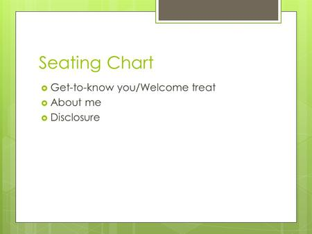 Seating Chart  Get-to-know you/Welcome treat  About me  Disclosure.