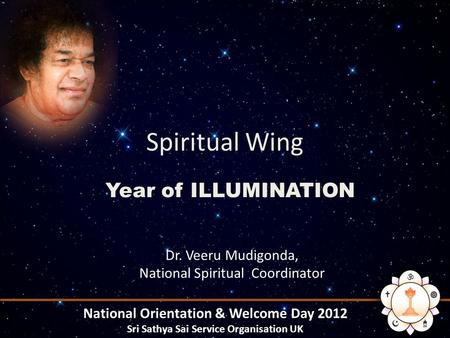 Spiritual Wing Year of ILLUMINATION National Orientation & Welcome Day 2012 Sri Sathya Sai Service Organisation UK Dr. Veeru Mudigonda, National Spiritual.