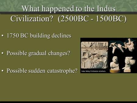 What happened to the Indus Civilization? (2500BC - 1500BC) 1750 BC building declines1750 BC building declines Possible gradual changes?Possible gradual.