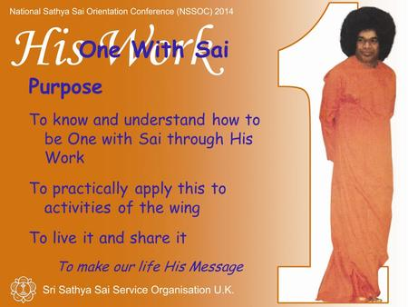One With Sai Purpose To know and understand how to be One with Sai through His Work To practically apply this to activities of the wing To live it and.