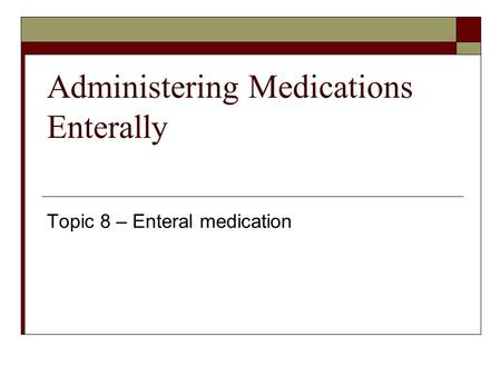 Administering Medications Enterally Topic 8 – Enteral medication.