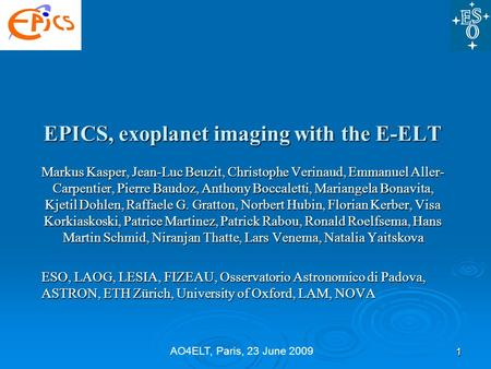 AO4ELT, Paris, 23 June 2009 EPICS, exoplanet imaging with the E-ELT Markus Kasper, Jean-Luc Beuzit, Christophe Verinaud, Emmanuel Aller- Carpentier, Pierre.