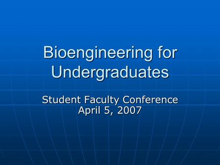 Bioengineering for Undergraduates Student Faculty Conference April 5, 2007.