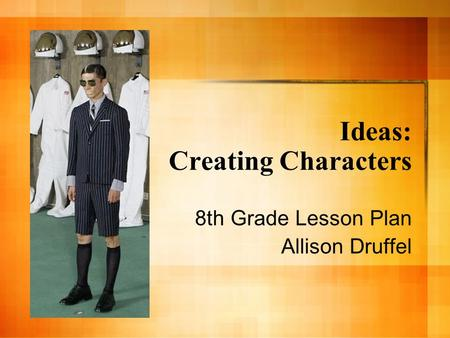Ideas: Creating Characters 8th Grade Lesson Plan Allison Druffel.