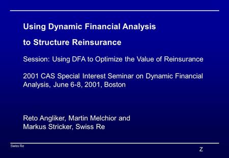 Z Swiss Re 0 Using Dynamic Financial Analysis to Structure Reinsurance Session: Using DFA to Optimize the Value of Reinsurance 2001 CAS Special Interest.