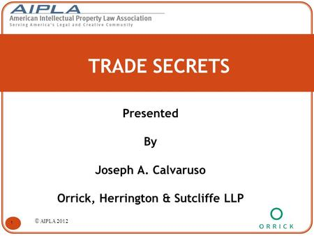 TRADE SECRETS Presented By Joseph A. Calvaruso Orrick, Herrington & Sutcliffe LLP 1 © AIPLA 2012.