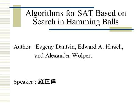 Algorithms for SAT Based on Search in Hamming Balls Author : Evgeny Dantsin, Edward A. Hirsch, and Alexander Wolpert Speaker : 羅正偉.