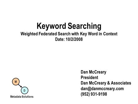 Keyword Searching Weighted Federated Search with Key Word in Context Date: 10/2/2008 Dan McCreary President Dan McCreary & Associates