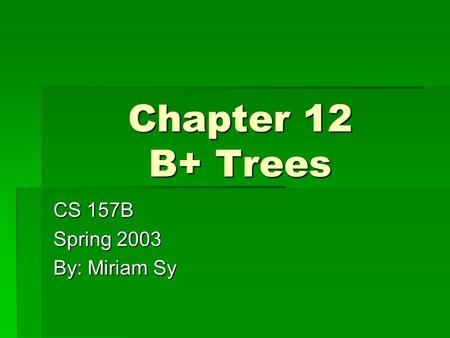Chapter 12 B+ Trees CS 157B Spring 2003 By: Miriam Sy.