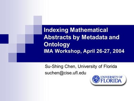 Indexing Mathematical Abstracts by Metadata and Ontology IMA Workshop, April 26-27, 2004 Su-Shing Chen, University of Florida