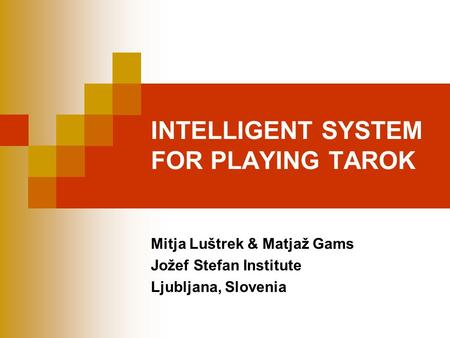 INTELLIGENT SYSTEM FOR PLAYING TAROK Mitja Luštrek & Matjaž Gams Jožef Stefan Institute Ljubljana, Slovenia.