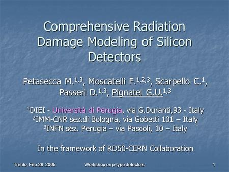 Trento, Feb.28, 2005 Workshop on p-type detectors 1 Comprehensive Radiation Damage Modeling of Silicon Detectors Petasecca M. 1,3, Moscatelli F. 1,2,3,