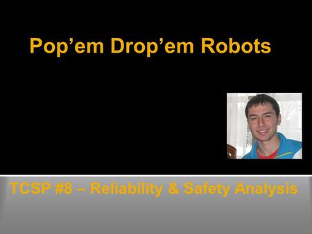 Pop'em Drop'em Robots TCSP #8 – Reliability & Safety Analysis Duncan Swartz.