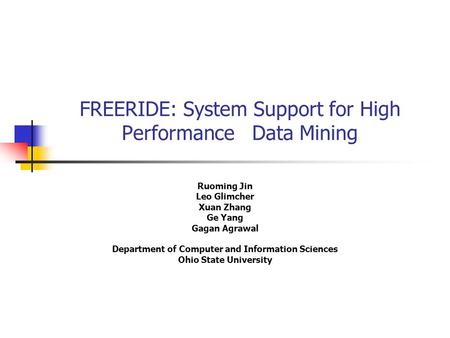 FREERIDE: System Support for High Performance Data Mining Ruoming Jin Leo Glimcher Xuan Zhang Ge Yang Gagan Agrawal Department of Computer and Information.