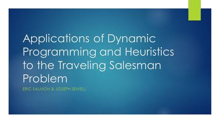 Applications of Dynamic Programming and Heuristics to the Traveling Salesman Problem ERIC SALMON & JOSEPH SEWELL.
