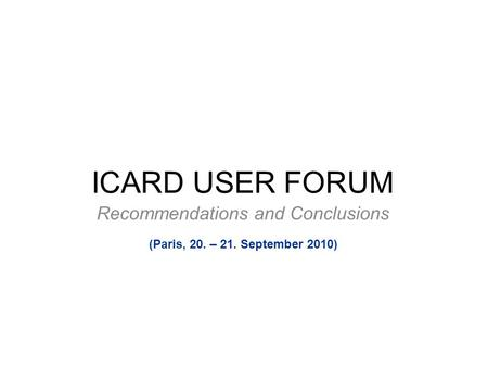 ICARD USER FORUM Recommendations and Conclusions (Paris, 20. – 21. September 2010)