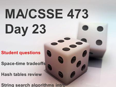 MA/CSSE 473 Day 23 Student questions Space-time tradeoffs Hash tables review String search algorithms intro.
