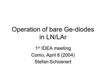 Operation of bare Ge-diodes in LN/LAr 1 st IDEA meeting Como, April 8 (2004) Stefan Schoenert.