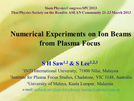 Numerical Experiments on Ion Beams from Plasma Focus S H Saw 1,2 & S Lee 1,2,3 1 INTI International University, 71800 Nilai, Malaysia 2 Institute for Plasma.