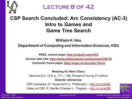 Computing & Information Sciences Kansas State University Lecture 8 of 42 CIS 530 / 730 Artificial Intelligence Lecture 8 of 42 William H. Hsu Department.