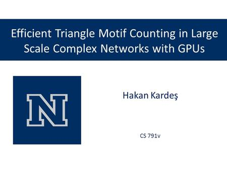 Efficient Triangle Motif Counting in Large Scale Complex Networks with GPUs Hakan Kardeş CS 791v.